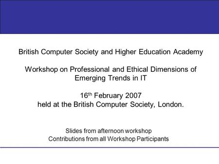 Slides from afternoon workshop Contributions from all Workshop Participants British Computer Society and Higher Education Academy Workshop on Professional.