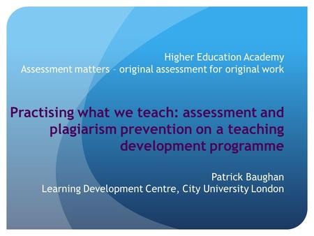 Higher Education Academy Assessment matters – original assessment for original work Practising what we teach: assessment and plagiarism prevention on a.