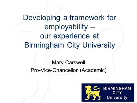 Developing a framework for employability – our experience at Birmingham City University Mary Carswell Pro-Vice-Chancellor (Academic)