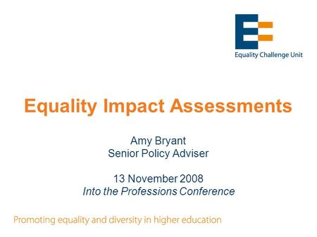 Equality Impact Assessments Amy Bryant Senior Policy Adviser 13 November 2008 Into the Professions Conference.