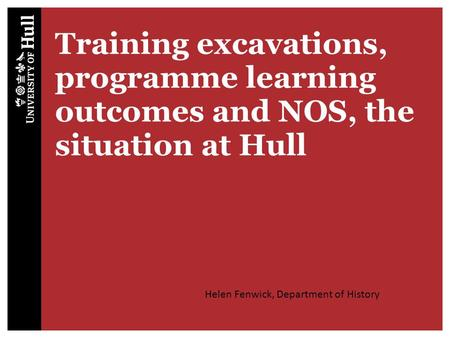 Training excavations, programme learning outcomes and NOS, the situation at Hull Helen Fenwick, Department of History.