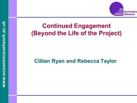 Www.economicsnetwork.ac.uk www.economics.ltsn.ac.uk Continued Engagement (Beyond the Life of the Project) Cillian Ryan and Rebecca Taylor.