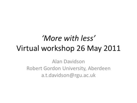 More with less Virtual workshop 26 May 2011 Alan Davidson Robert Gordon University, Aberdeen