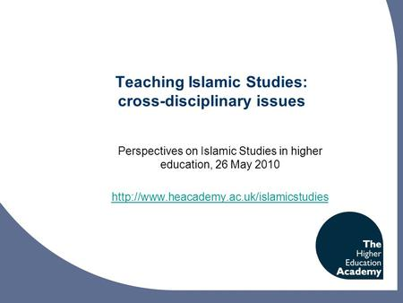 Teaching Islamic Studies: cross-disciplinary issues Perspectives on Islamic Studies in higher education, 26 May 2010