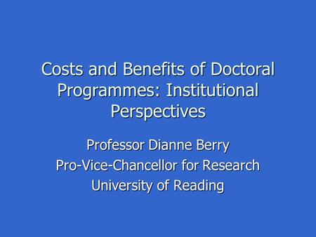 Costs and Benefits of Doctoral Programmes: Institutional Perspectives Professor Dianne Berry Pro-Vice-Chancellor for Research University of Reading.