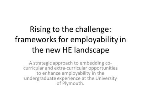 Rising to the challenge: frameworks for employability in the new HE landscape A strategic approach to embedding co- curricular and extra-curricular opportunities.