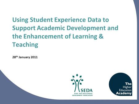 Using Student Experience Data to Support Academic Development and the Enhancement of Learning & Teaching 28 th January 2011.