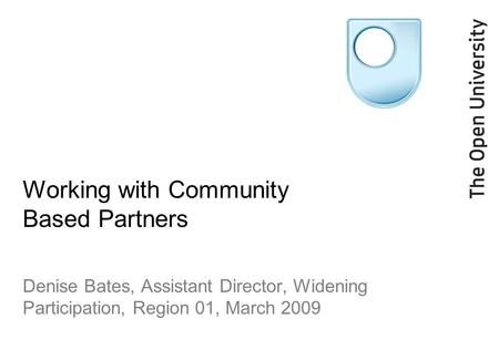 Working with Community Based Partners Denise Bates, Assistant Director, Widening Participation, Region 01, March 2009.