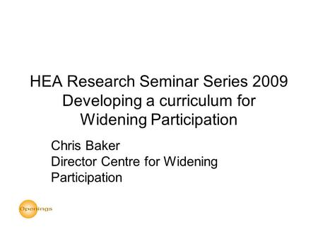HEA Research Seminar Series 2009 Developing a curriculum for Widening Participation Chris Baker Director Centre for Widening Participation.
