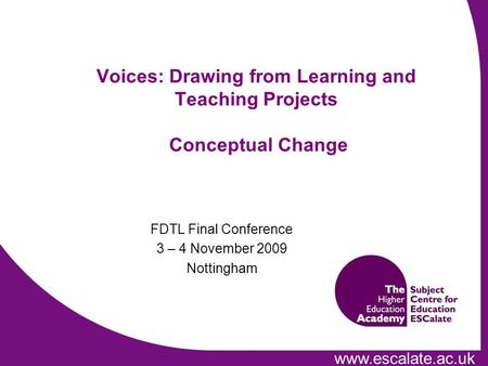 Www.escalate.ac.uk FDTL Final Conference 3 – 4 November 2009 Nottingham Voices: Drawing from Learning and Teaching Projects Conceptual Change.