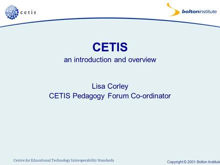 Copyright © 2001 Bolton Institute Centre for Educational Technology Interoperability Standards CETIS an introduction and overview Lisa Corley CETIS Pedagogy.