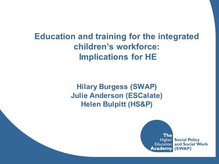 Education and training for the integrated childrens workforce: Implications for HE Hilary Burgess (SWAP) Julie Anderson (ESCalate) Helen Bulpitt (HS&P)