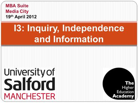 I3: Inquiry, Independence and Information MBA Suite Media City 19 th April 2012.