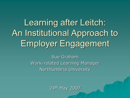 Learning after Leitch: An Institutional Approach to Employer Engagement Sue Graham Work-related Learning Manager Northumbria University 24 th May 2007.