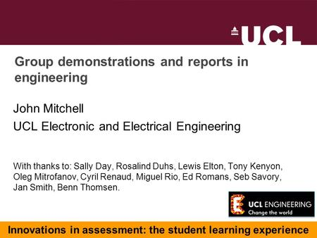 Group demonstrations and reports in engineering John Mitchell UCL Electronic and Electrical Engineering With thanks to: Sally Day, Rosalind Duhs, Lewis.
