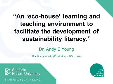 An eco-house learning and teaching environment to facilitate the development of sustainability literacy. Dr. Andy E Young
