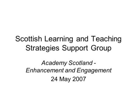 Scottish Learning and Teaching Strategies Support Group Academy Scotland - Enhancement and Engagement 24 May 2007.