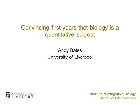 Institute of Integrative Biology School of Life Sciences Convincing first years that biology is a quantitative subject Andy Bates University of Liverpool.
