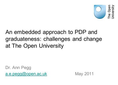 An embedded approach to PDP and graduateness: challenges and change at The Open University Dr. Ann Pegg May 2011.