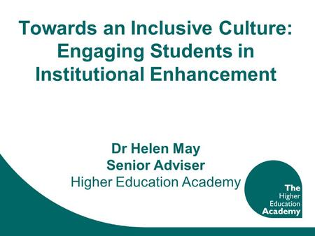 Towards an Inclusive Culture: Engaging Students in Institutional Enhancement Dr Helen May Senior Adviser Higher Education Academy.