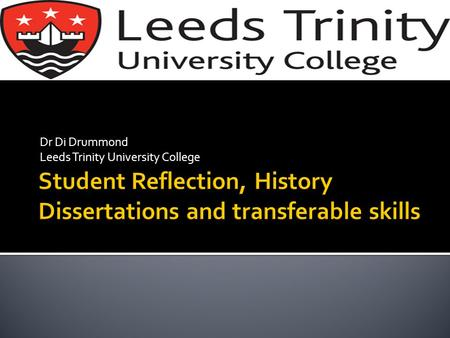 Dr Di Drummond Leeds Trinity University College. All Single Honours History students took Dissertation at level 3. (Now choice between this and Research.