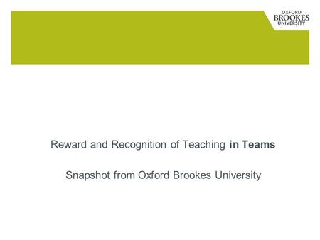 Reward and Recognition Reward and Recognition of Teaching in Teams Snapshot from Oxford Brookes University.