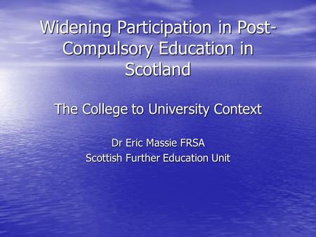 Widening Participation in Post- Compulsory Education in Scotland The College to University Context Dr Eric Massie FRSA Scottish Further Education Unit.