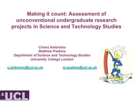 Making it count: Assessment of unconventional undergraduate research projects in Science and Technology Studies Chiara Ambrosio Matthew Paskins Department.