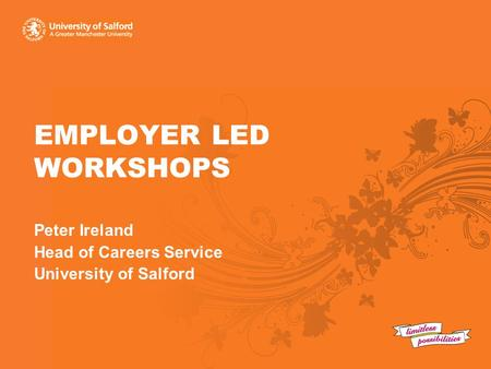 EMPLOYER LED WORKSHOPS Peter Ireland Head of Careers Service University of Salford.