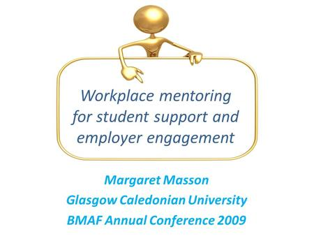 Margaret Masson Glasgow Caledonian University BMAF Annual Conference 2009 Workplace mentoring for student support and employer engagement.