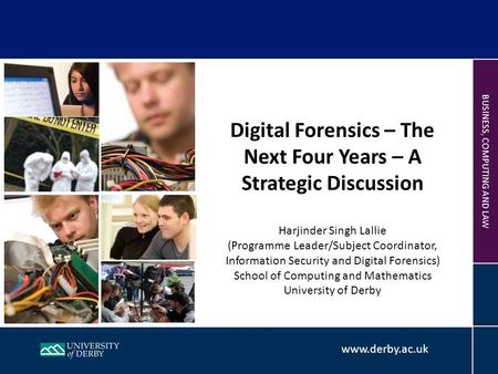Www.derby.ac.uk BUSINESS, COMPUTING AND LAW Digital Forensics – The Next Four Years – A Strategic Discussion Harjinder Singh Lallie (Programme Leader/Subject.