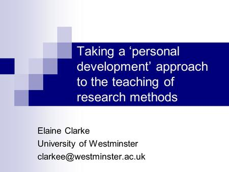 Taking a personal development approach to the teaching of research methods Elaine Clarke University of Westminster