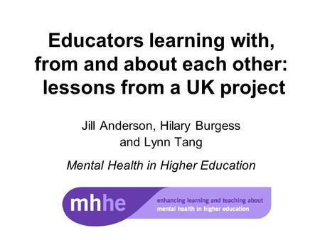 Educators learning with, from and about each other: lessons from a UK project Jill Anderson, Hilary Burgess and Lynn Tang Mental Health in Higher Education.