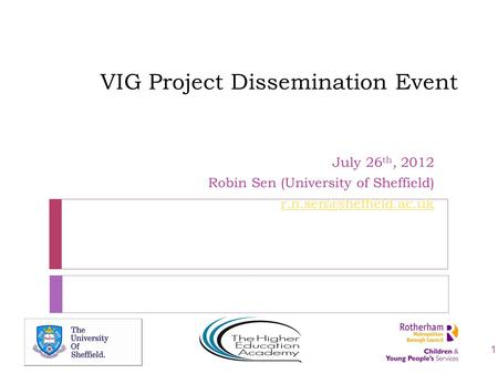 VIG Project Dissemination Event July 26 th, 2012 Robin Sen (University of Sheffield) 1.