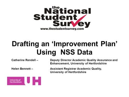 Drafting an Improvement Plan Using NSS Data Catherine Rendell – Deputy Director Academic Quality Assurance and Enhancement, University of Hertfordshire.