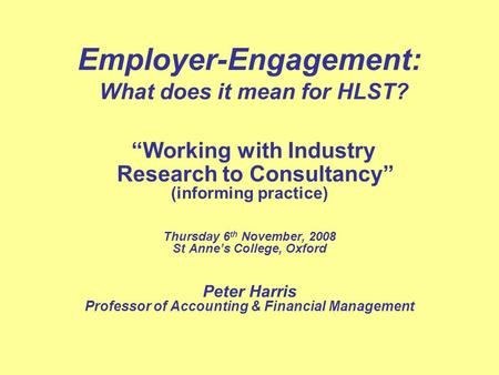 Employer-Engagement: What does it mean for HLST? Working with Industry Research to Consultancy (informing practice) Thursday 6 th November, 2008 St Annes.
