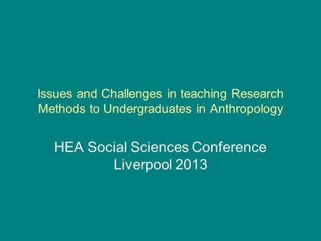 Issues and Challenges in teaching Research Methods to Undergraduates in Anthropology HEA Social Sciences Conference Liverpool 2013.