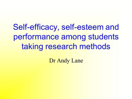 Self-efficacy, self-esteem and performance among students taking research methods Dr Andy Lane.