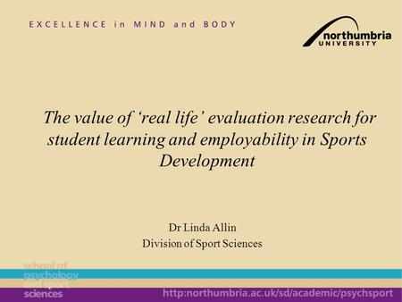 Dr Linda Allin Division of Sport Sciences The value of real life evaluation research for student learning and employability in Sports Development.