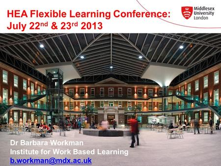 HEA Flexible Learning Conference: July 22 nd & 23 rd 2013 Dr Barbara Workman Institute for Work Based Learning
