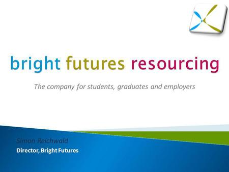 The company for students, graduates and employers Simon Reichwald Director, Bright Futures.