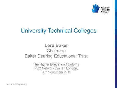 University Technical Colleges Lord Baker Chairman Baker Dearing Educational Trust The Higher Education Academy PVC Network Dinner, London, 30 th November.