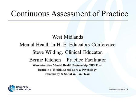 Continuous Assessment of Practice West Midlands Mental Health in H. E. Educators Conference Steve Wilding. Clinical Educator. Bernie Kitchen – Practice.