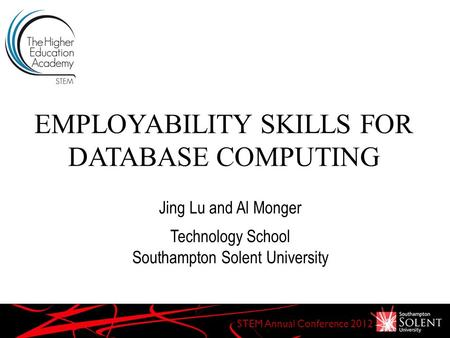 EMPLOYABILITY SKILLS FOR DATABASE COMPUTING STEM Annual Conference 2012 Jing Lu and Al Monger Technology School Southampton Solent University.