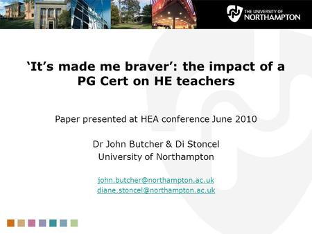 Its made me braver: the impact of a PG Cert on HE teachers Paper presented at HEA conference June 2010 Dr John Butcher & Di Stoncel University of Northampton.