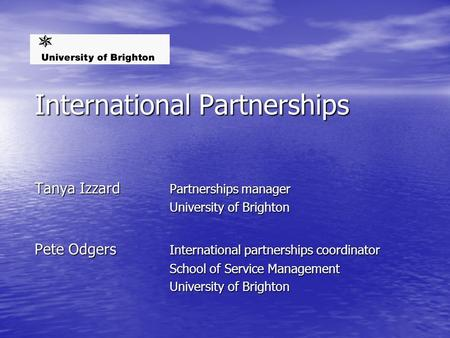 International Partnerships Tanya Izzard Partnerships manager University of Brighton Pete Odgers International partnerships coordinator School of Service.
