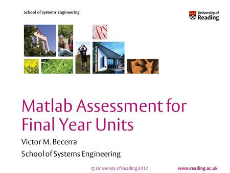 © University of Reading 2012 www.reading.ac.uk School of Systems Engineering Matlab Assessment for Final Year Units Victor M. Becerra School of Systems.