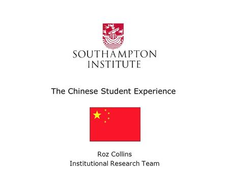 The Chinese Student Experience Roz Collins Institutional Research Team.