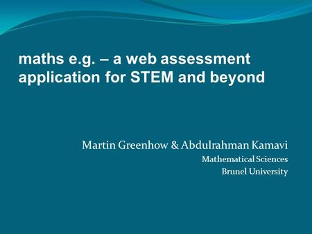 Martin Greenhow & Abdulrahman Kamavi Mathematical Sciences Brunel University maths e.g. – a web assessment application for STEM and beyond.