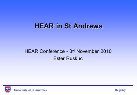 University of St Andrews Registry HEAR in St Andrews HEAR Conference - 3 rd November 2010 Ester Ruskuc.